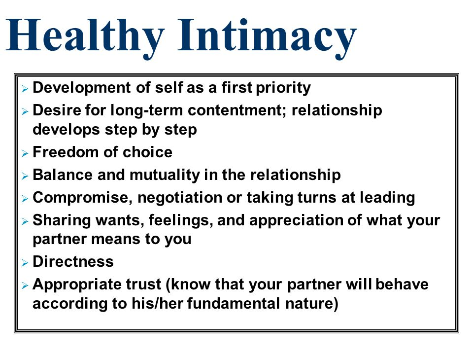 Healthy Intimacy Development of self as a first priority Desire for long-term contentment; relationship develops step by step Freedom of choice Balanc