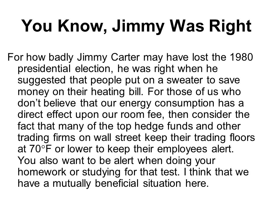 You Know, Jimmy Was Right For how badly Jimmy Carter may have lost the 1980 presidential election, he was right when he suggested that people put on a sweater to save money on their heating bill.