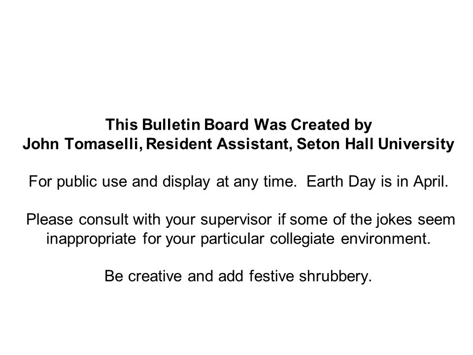 This Bulletin Board Was Created by John Tomaselli, Resident Assistant, Seton Hall University For public use and display at any time. Earth Day is in A