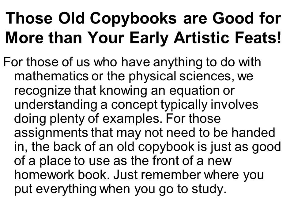 Those Old Copybooks are Good for More than Your Early Artistic Feats! For those of us who have anything to do with mathematics or the physical science