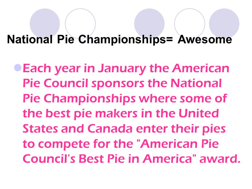 National Pie Championships= Awesome Each year in January the American Pie Council sponsors the National Pie Championships where some of the best pie makers in the United States and Canada enter their pies to compete for the American Pie Council s Best Pie in America award.