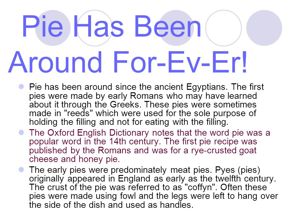 Pie Has Been Around For-Ev-Er. Pie has been around since the ancient Egyptians.