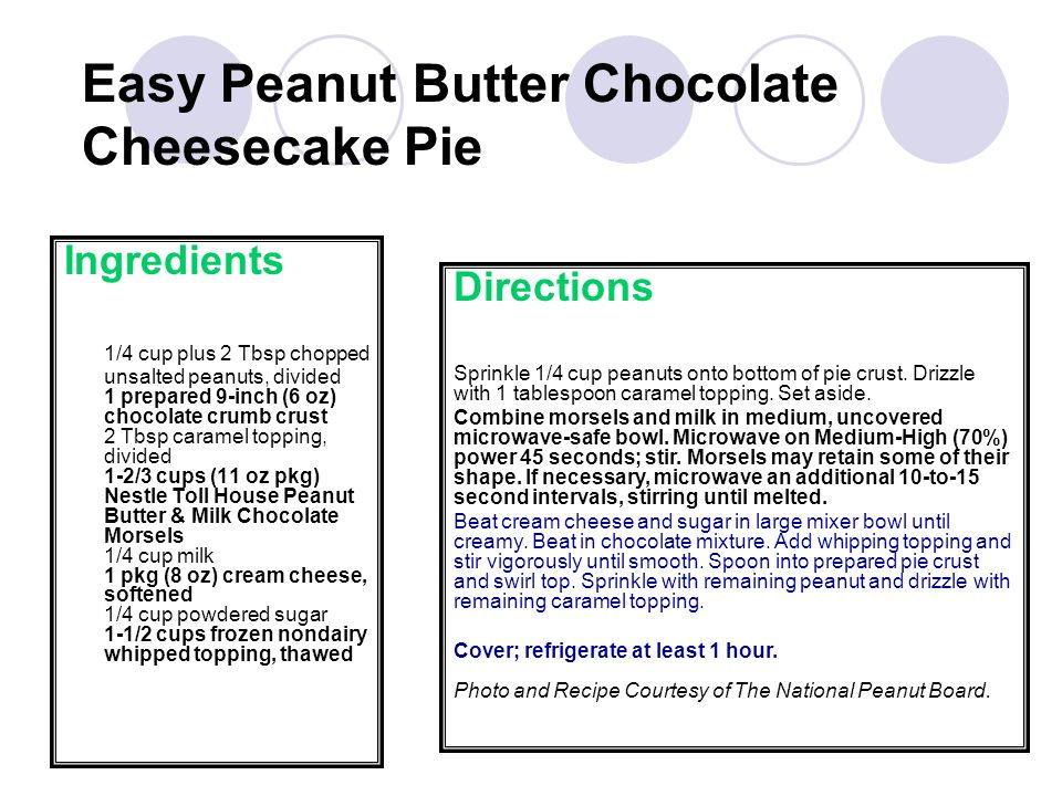 Ingredients 1/4 cup plus 2 Tbsp chopped unsalted peanuts, divided 1 prepared 9-inch (6 oz) chocolate crumb crust 2 Tbsp caramel topping, divided 1-2/3 cups (11 oz pkg) Nestle Toll House Peanut Butter & Milk Chocolate Morsels 1/4 cup milk 1 pkg (8 oz) cream cheese, softened 1/4 cup powdered sugar 1-1/2 cups frozen nondairy whipped topping, thawed Easy Peanut Butter Chocolate Cheesecake Pie Directions Sprinkle 1/4 cup peanuts onto bottom of pie crust.