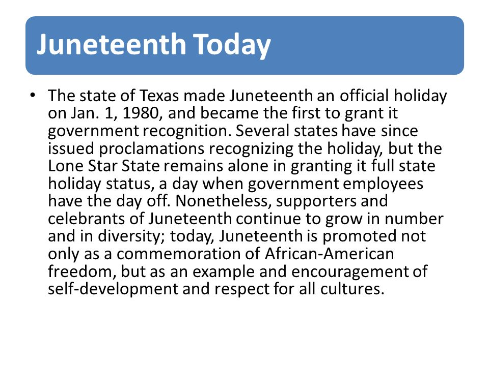 Juneteenth Today The state of Texas made Juneteenth an official holiday on Jan. 1, 1980, and became the first to grant it government recognition. Seve