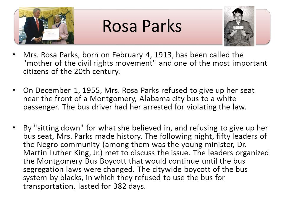 Rosa Parks Mrs. Rosa Parks, born on February 4, 1913, has been called the