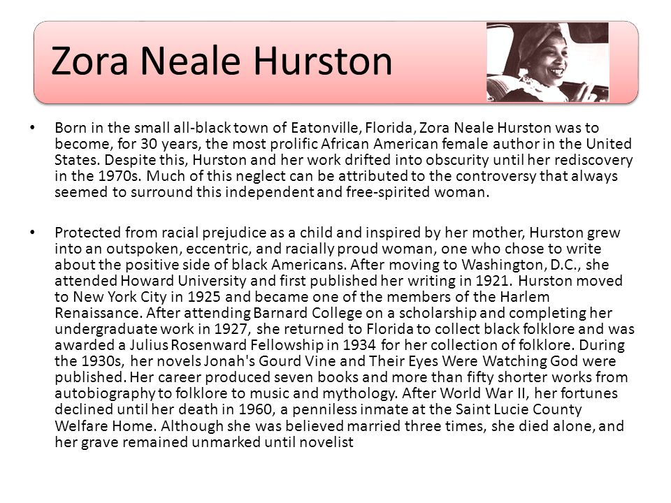 Zora Neale Hurston Born in the small all-black town of Eatonville, Florida, Zora Neale Hurston was to become, for 30 years, the most prolific African