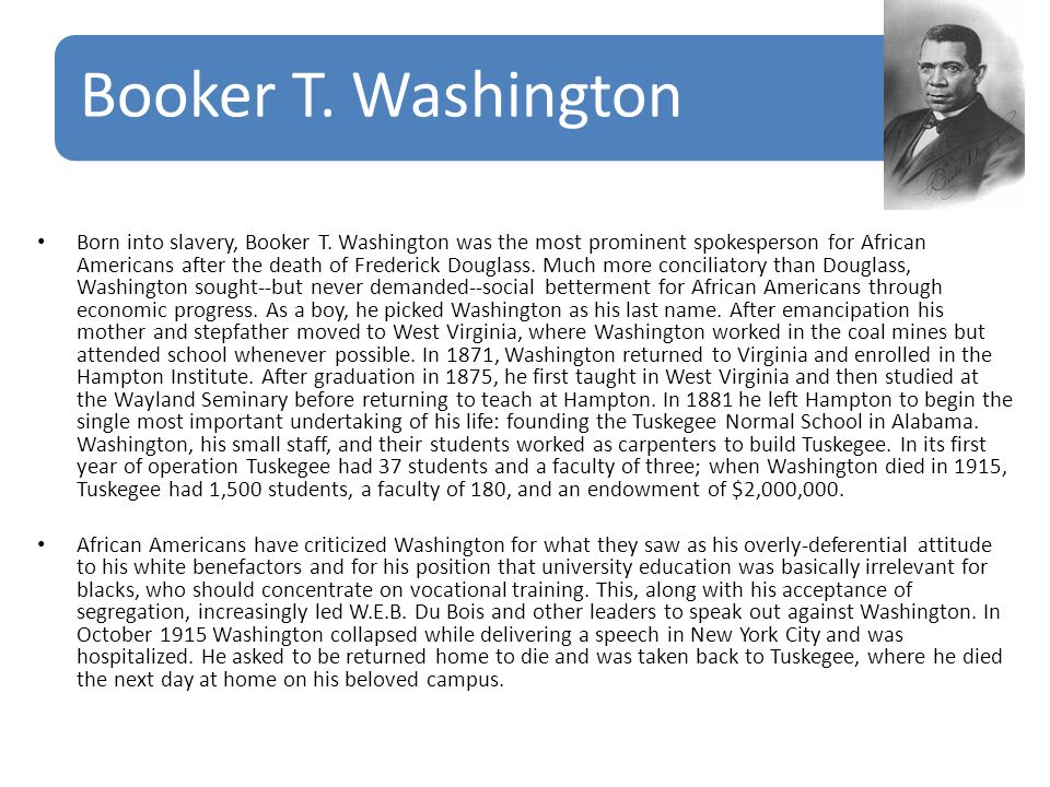 Booker T. Washington Born into slavery, Booker T. Washington was the most prominent spokesperson for African Americans after the death of Frederick Do