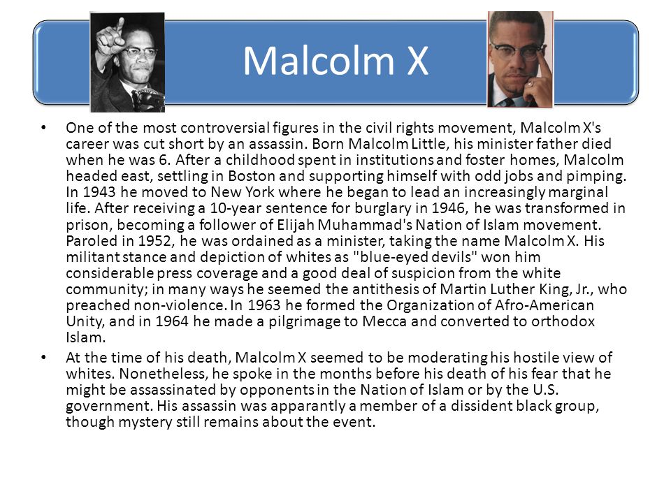 Malcolm X One of the most controversial figures in the civil rights movement, Malcolm X's career was cut short by an assassin. Born Malcolm Little, hi