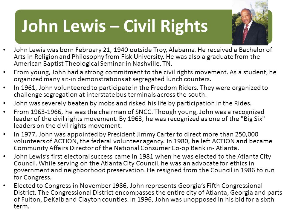 John Lewis – Civil Rights John Lewis was born February 21, 1940 outside Troy, Alabama. He received a Bachelor of Arts in Religion and Philosophy from