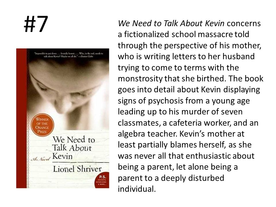 #7 We Need to Talk About Kevin concerns a fictionalized school massacre told through the perspective of his mother, who is writing letters to her husband trying to come to terms with the monstrosity that she birthed.