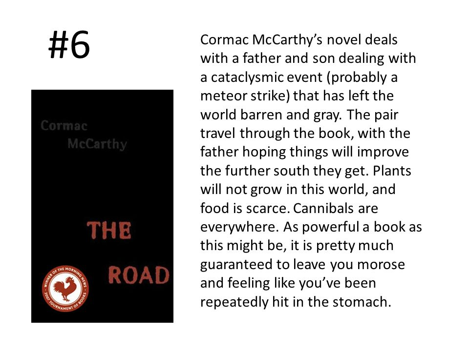 #6 Cormac McCarthys novel deals with a father and son dealing with a cataclysmic event (probably a meteor strike) that has left the world barren and gray.