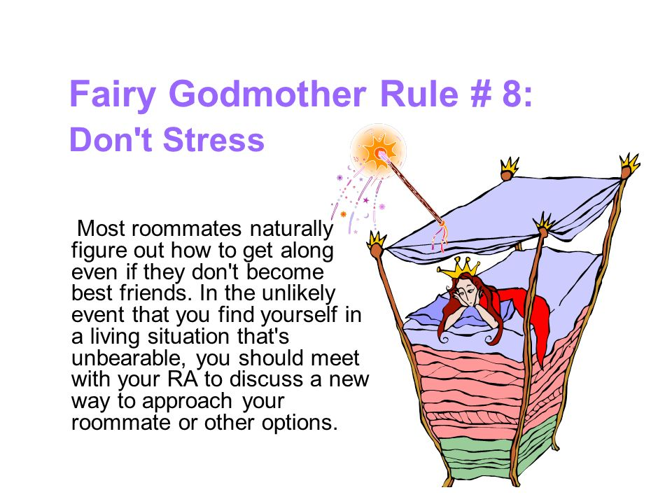 Fairy Godmother Rule # 8: Don t Stress Most roommates naturally figure out how to get along even if they don t become best friends.