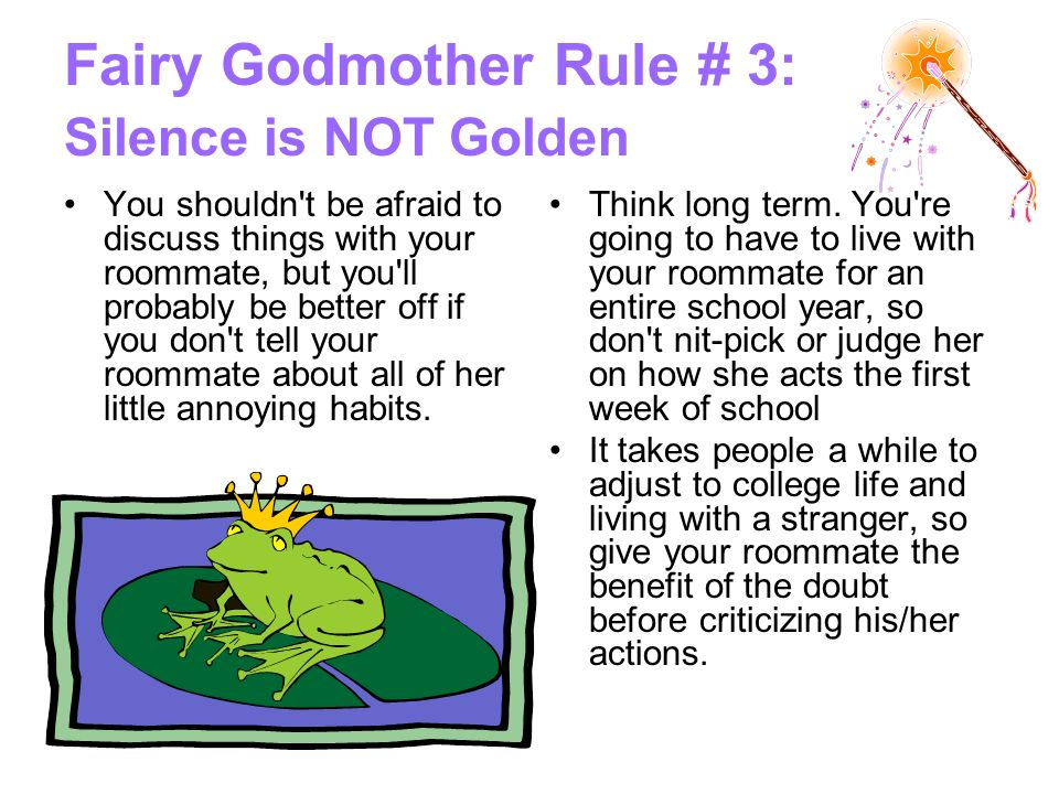Fairy Godmother Rule # 3: Silence is NOT Golden You shouldn t be afraid to discuss things with your roommate, but you ll probably be better off if you don t tell your roommate about all of her little annoying habits.