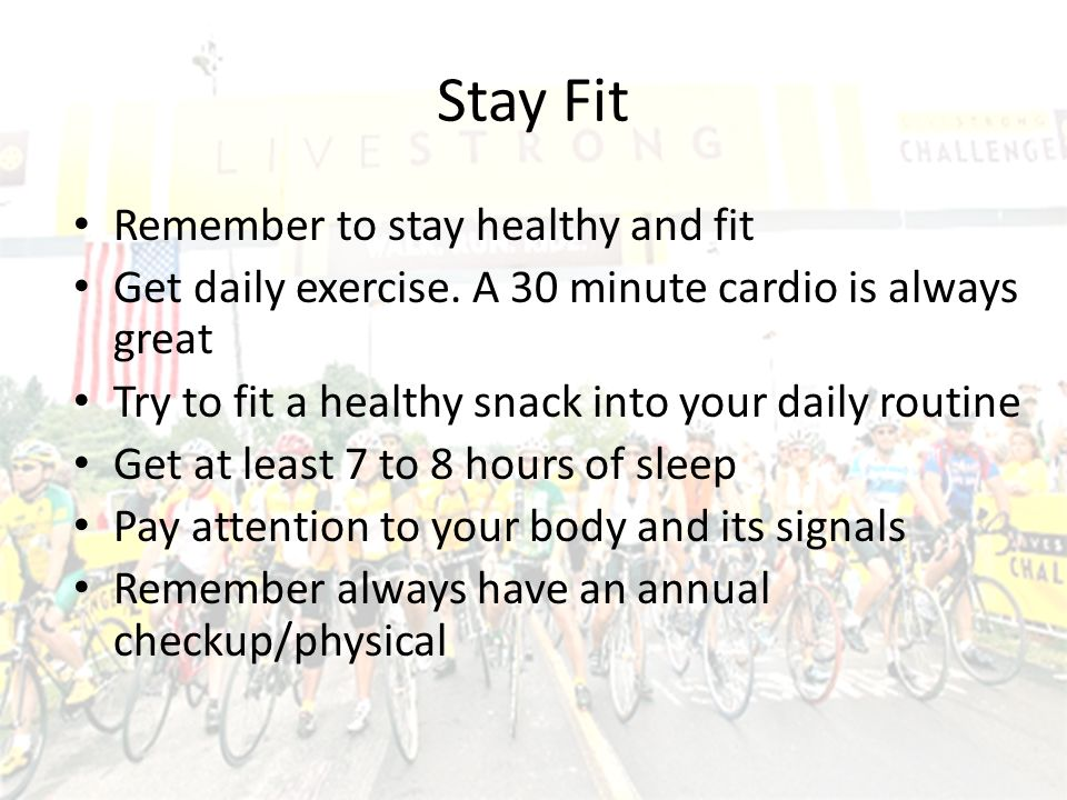 Stay Fit Remember to stay healthy and fit Get daily exercise. A 30 minute cardio is always great Try to fit a healthy snack into your daily routine Ge