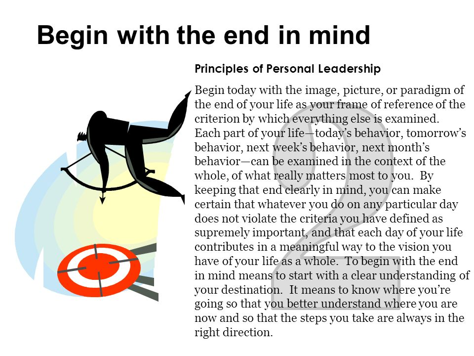 Principles of Personal Leadership Begin today with the image, picture, or paradigm of the end of your life as your frame of reference of the criterion