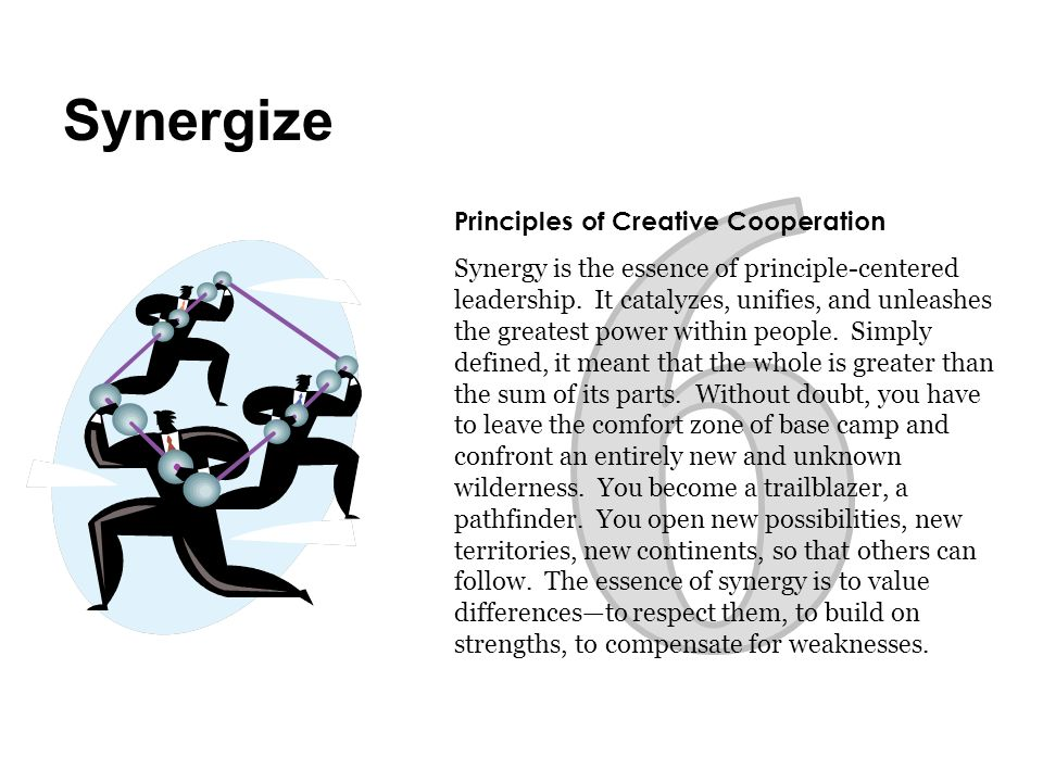 Principles of Creative Cooperation Synergy is the essence of principle-centered leadership. It catalyzes, unifies, and unleashes the greatest power wi
