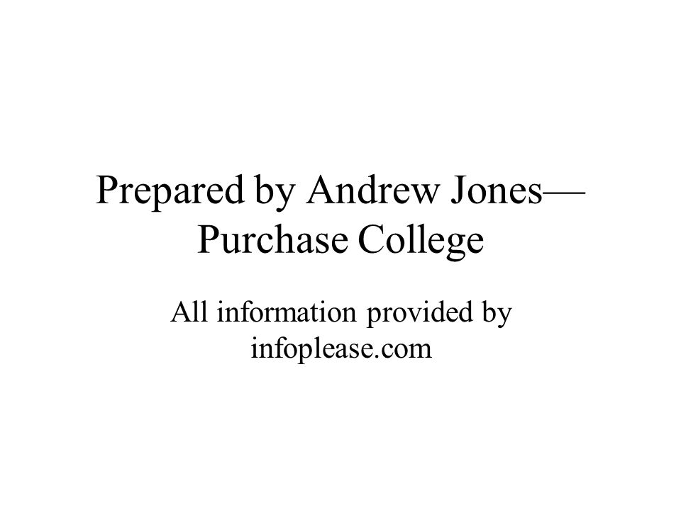 Prepared by Andrew Jones Purchase College All information provided by infoplease.com