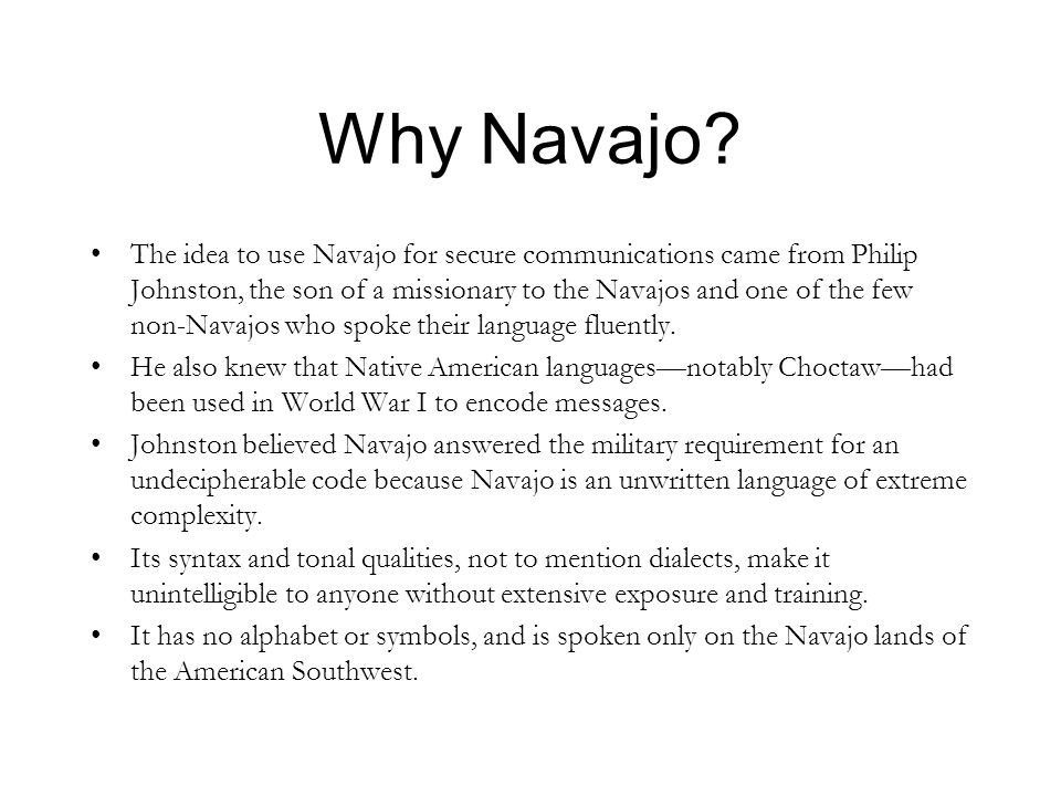 Why Navajo? The idea to use Navajo for secure communications came from Philip Johnston, the son of a missionary to the Navajos and one of the few non-