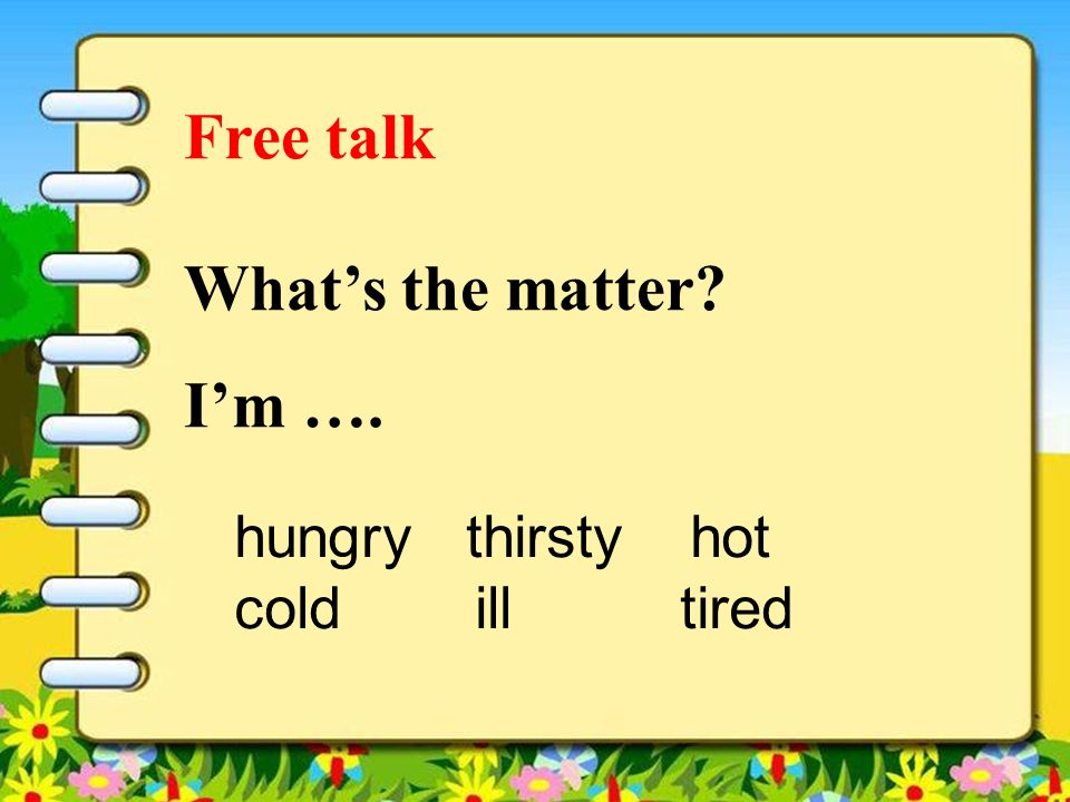 Free talk Whats the matter? Im …. hungry thirsty hot cold ill tired