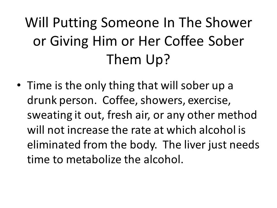 Will Putting Someone In The Shower or Giving Him or Her Coffee Sober Them Up.