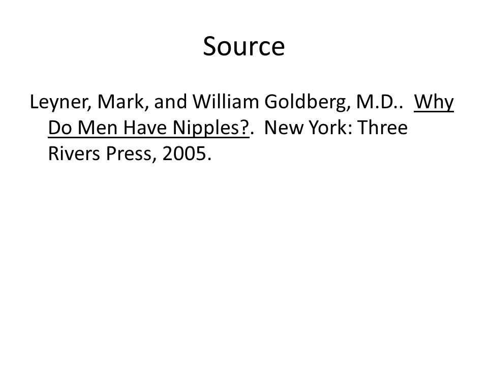 Source Leyner, Mark, and William Goldberg, M.D.. Why Do Men Have Nipples .