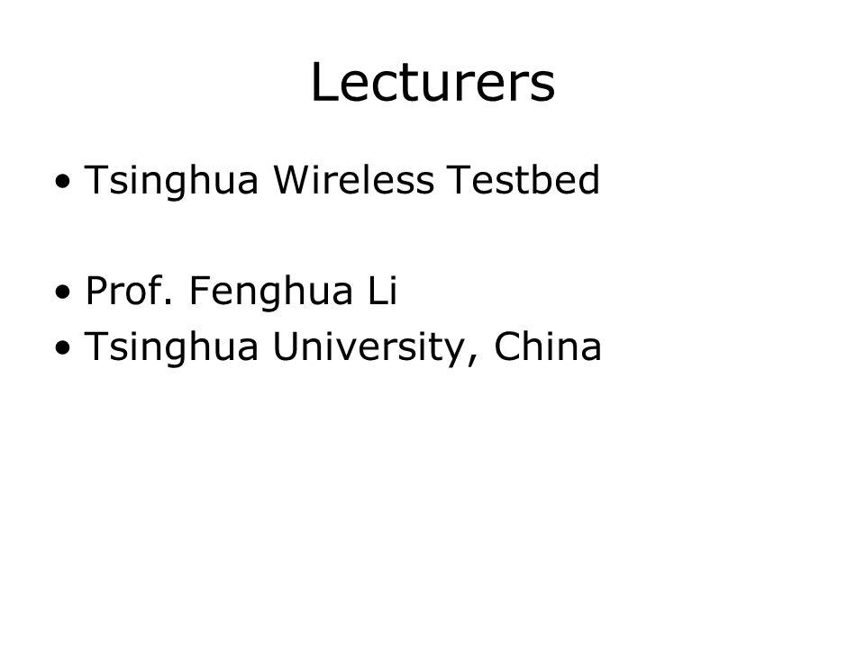 Lecturers Tsinghua Wireless Testbed Prof. Fenghua Li Tsinghua University, China