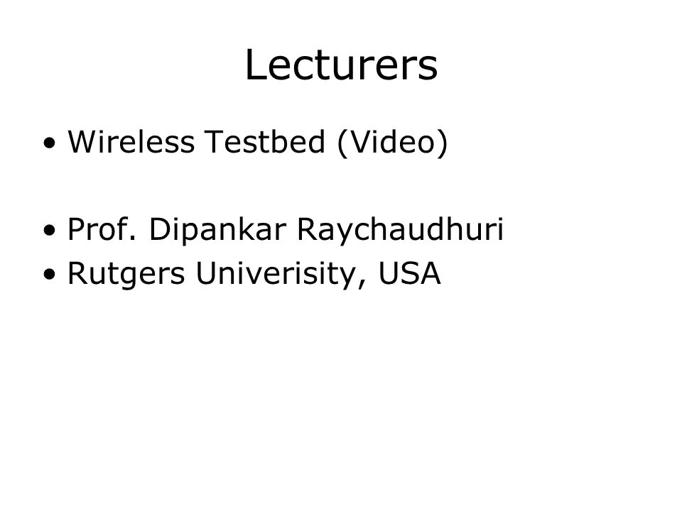 Lecturers Wireless Testbed (Video) Prof. Dipankar Raychaudhuri Rutgers Univerisity, USA