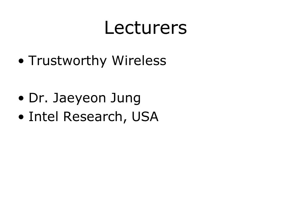 Lecturers Trustworthy Wireless Dr. Jaeyeon Jung Intel Research, USA