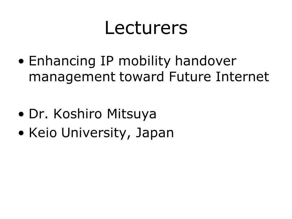 Lecturers Enhancing IP mobility handover management toward Future Internet Dr. Koshiro Mitsuya Keio University, Japan