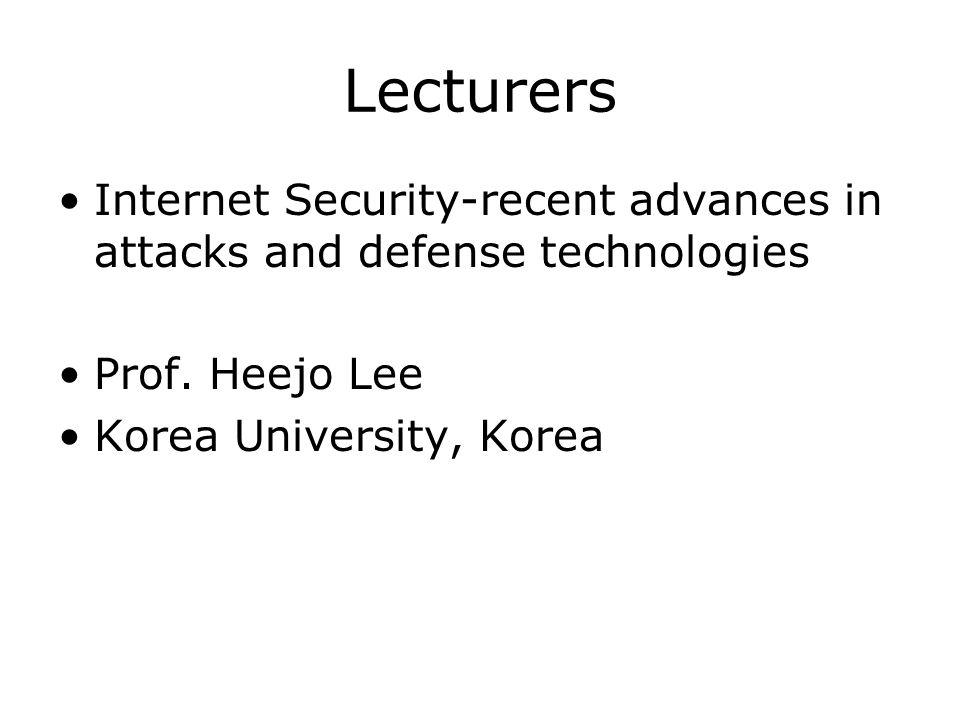 Lecturers Internet Security-recent advances in attacks and defense technologies Prof. Heejo Lee Korea University, Korea