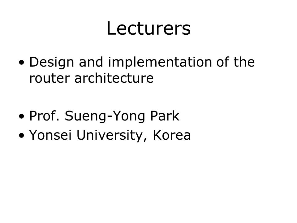 Lecturers Design and implementation of the router architecture Prof. Sueng-Yong Park Yonsei University, Korea