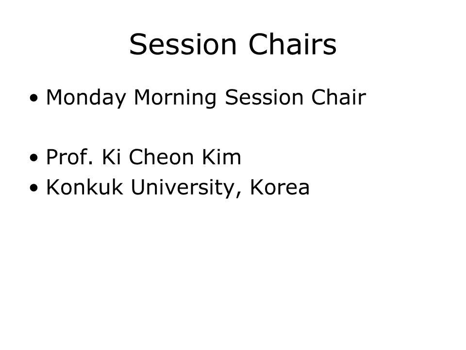 Session Chairs Monday Morning Session Chair Prof. Ki Cheon Kim Konkuk University, Korea