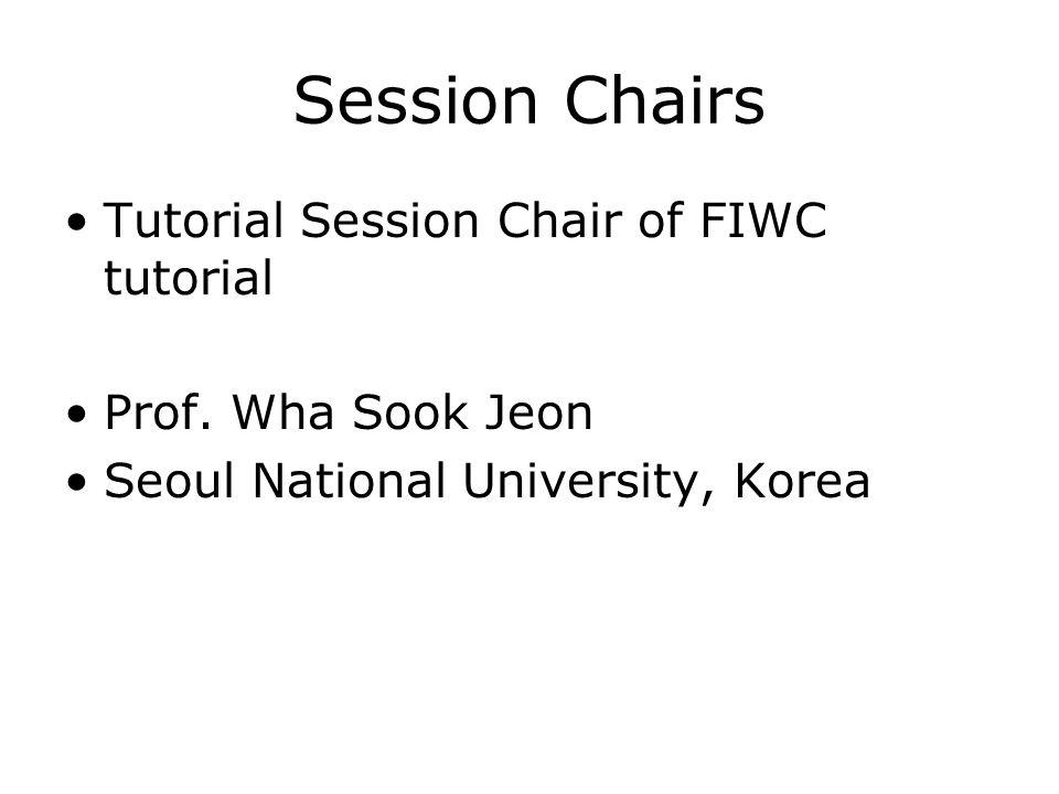 Session Chairs Tutorial Session Chair of FIWC tutorial Prof. Wha Sook Jeon Seoul National University, Korea