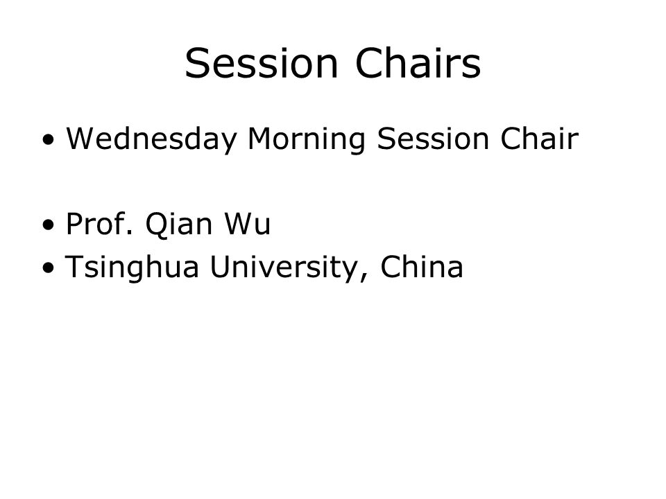 Session Chairs Wednesday Morning Session Chair Prof. Qian Wu Tsinghua University, China