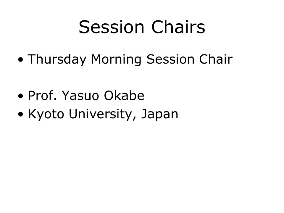 Session Chairs Thursday Morning Session Chair Prof. Yasuo Okabe Kyoto University, Japan