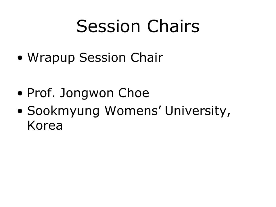 Session Chairs Wrapup Session Chair Prof. Jongwon Choe Sookmyung Womens University, Korea