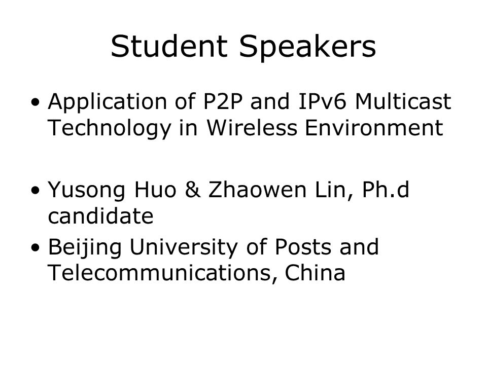Student Speakers Application of P2P and IPv6 Multicast Technology in Wireless Environment Yusong Huo & Zhaowen Lin, Ph.d candidate Beijing University of Posts and Telecommunications, China