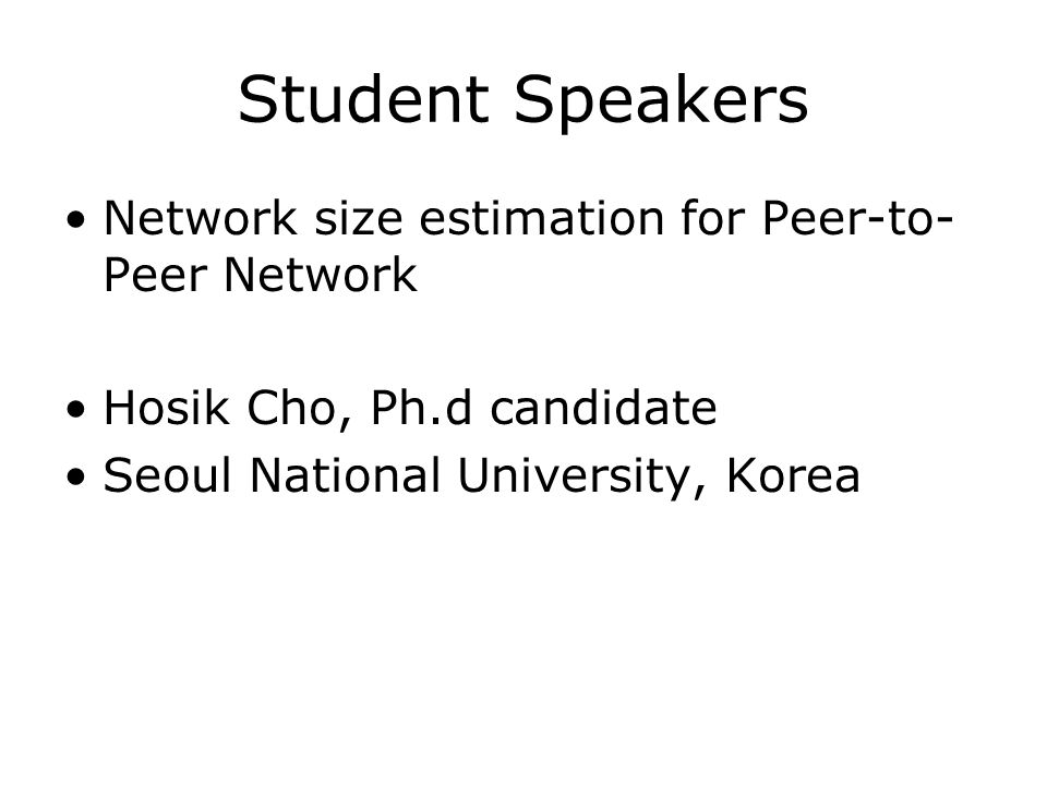 Student Speakers Network size estimation for Peer-to- Peer Network Hosik Cho, Ph.d candidate Seoul National University, Korea