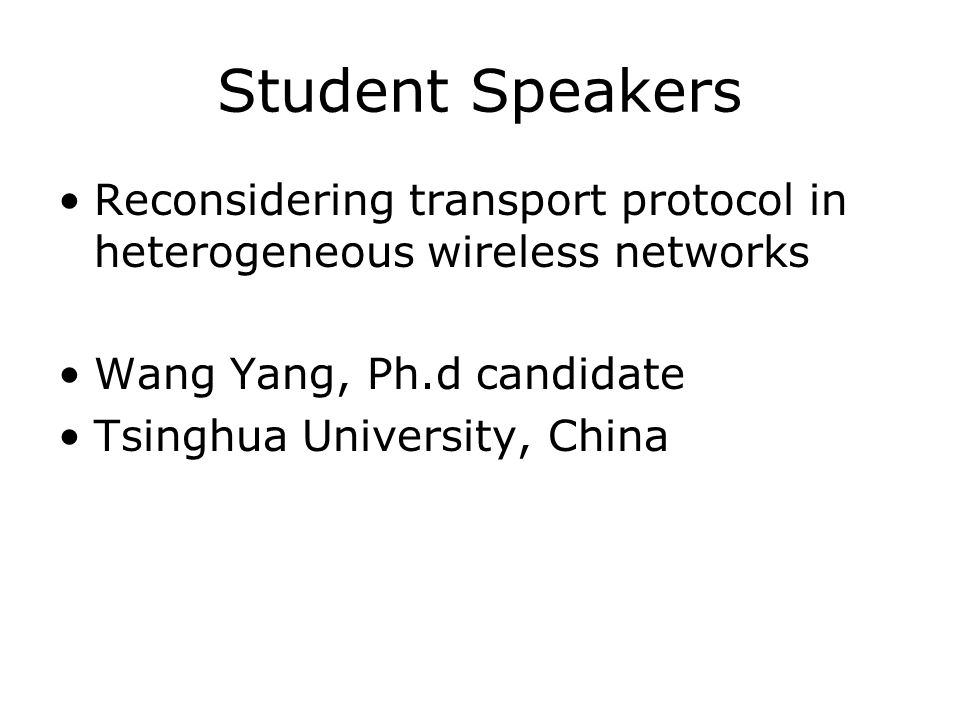 Student Speakers Reconsidering transport protocol in heterogeneous wireless networks Wang Yang, Ph.d candidate Tsinghua University, China