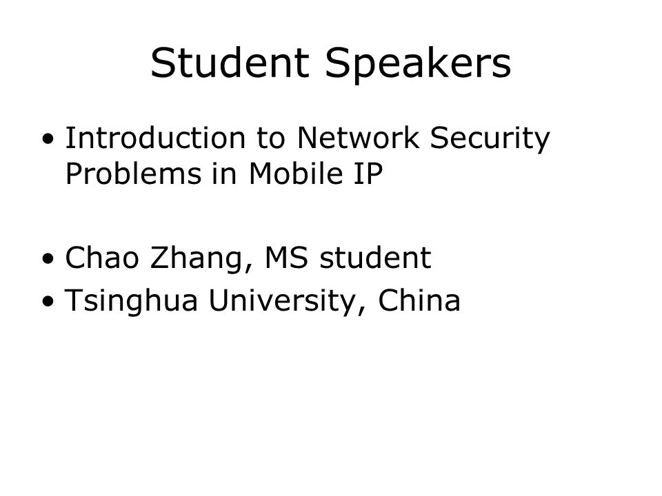 Student Speakers Introduction to Network Security Problems in Mobile IP Chao Zhang, MS student Tsinghua University, China