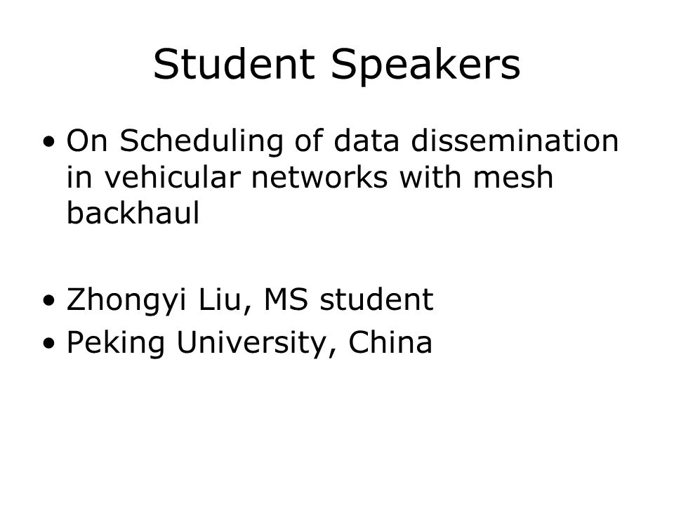Student Speakers On Scheduling of data dissemination in vehicular networks with mesh backhaul Zhongyi Liu, MS student Peking University, China