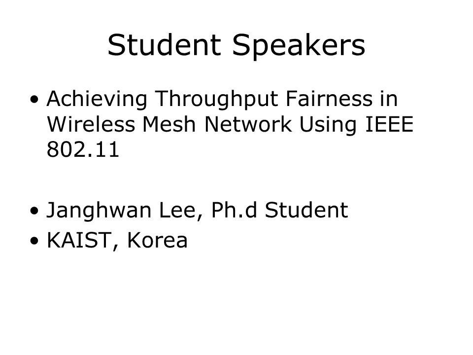 Student Speakers Achieving Throughput Fairness in Wireless Mesh Network Using IEEE 802.11 Janghwan Lee, Ph.d Student KAIST, Korea