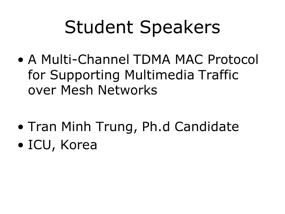 Student Speakers A Multi-Channel TDMA MAC Protocol for Supporting Multimedia Traffic over Mesh Networks Tran Minh Trung, Ph.d Candidate ICU, Korea