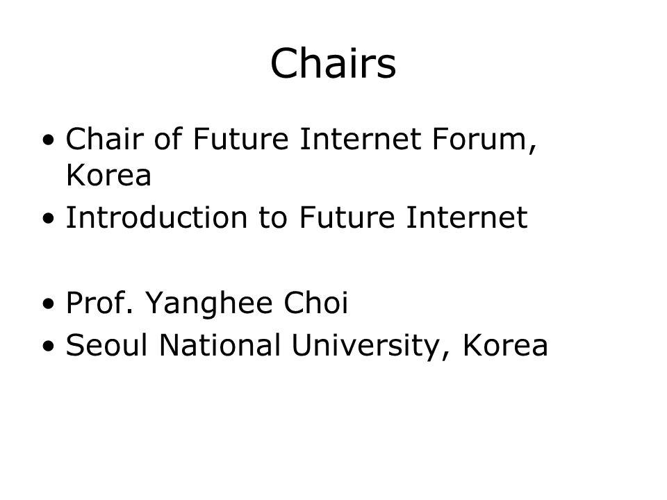 Chairs Chair of Future Internet Forum, Korea Introduction to Future Internet Prof. Yanghee Choi Seoul National University, Korea