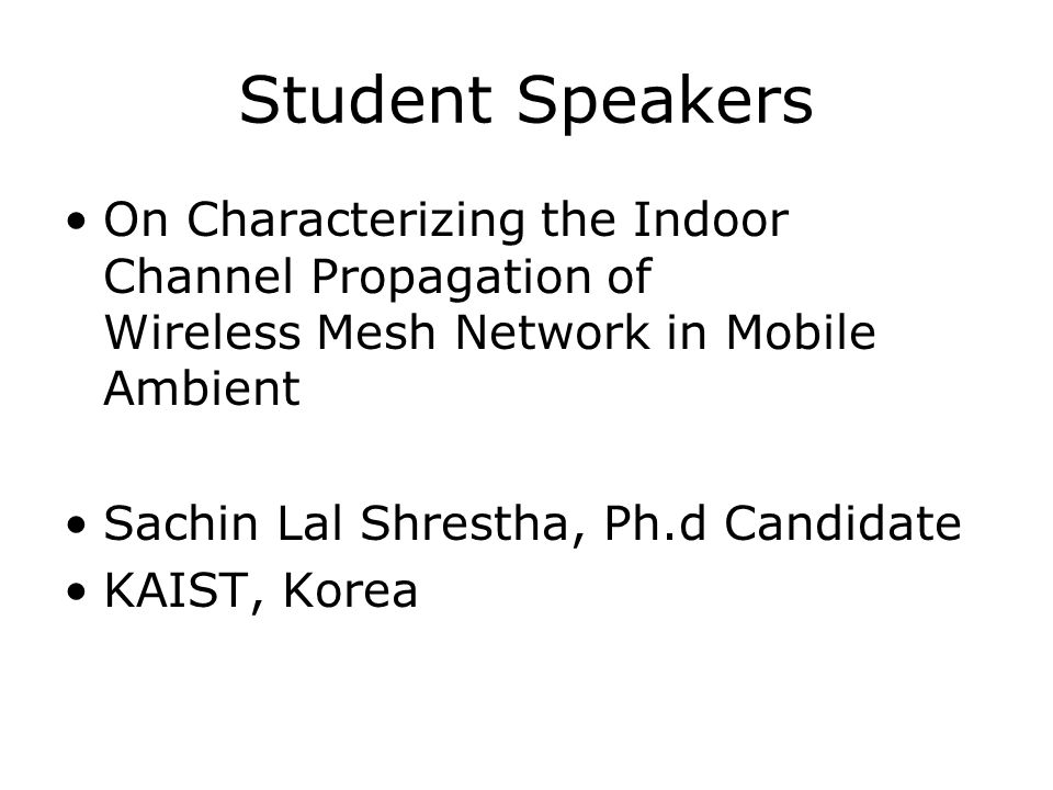 Student Speakers On Characterizing the Indoor Channel Propagation of Wireless Mesh Network in Mobile Ambient Sachin Lal Shrestha, Ph.d Candidate KAIST