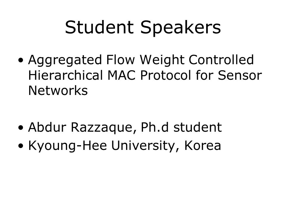 Student Speakers Aggregated Flow Weight Controlled Hierarchical MAC Protocol for Sensor Networks Abdur Razzaque, Ph.d student Kyoung-Hee University, Korea