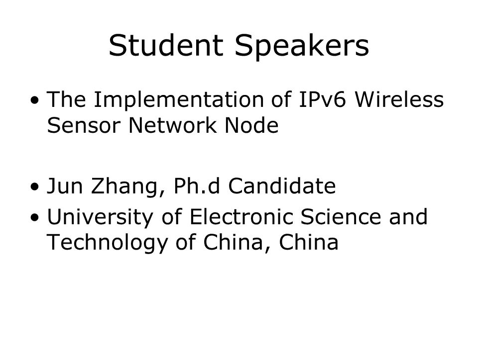 Student Speakers The Implementation of IPv6 Wireless Sensor Network Node Jun Zhang, Ph.d Candidate University of Electronic Science and Technology of
