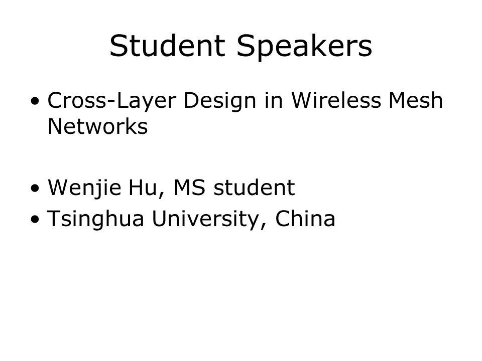 Student Speakers Cross-Layer Design in Wireless Mesh Networks Wenjie Hu, MS student Tsinghua University, China