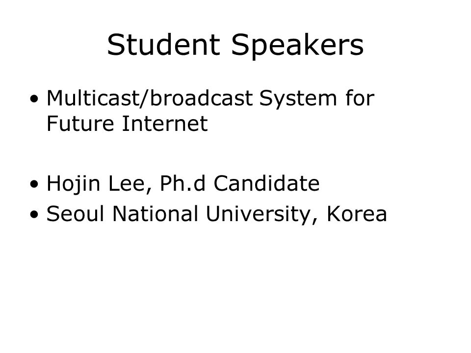 Student Speakers Multicast/broadcast System for Future Internet Hojin Lee, Ph.d Candidate Seoul National University, Korea