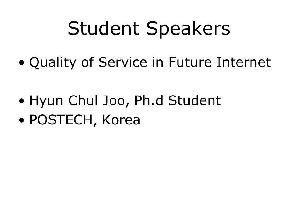 Student Speakers Quality of Service in Future Internet Hyun Chul Joo, Ph.d Student POSTECH, Korea